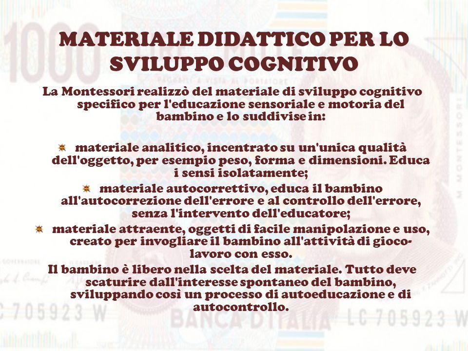 MATERIALE DIDATTICO PER LO SVILUPPO COGNITIVO La Montessori realizzò del materiale di sviluppo cognitivo specifico per l'educazione sensoriale e motor
