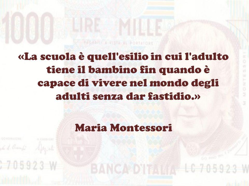 «La scuola è quell'esilio in cui l'adulto tiene il bambino fin quando è capace di vivere nel mondo degli adulti senza dar fastidio.» Maria Montessori