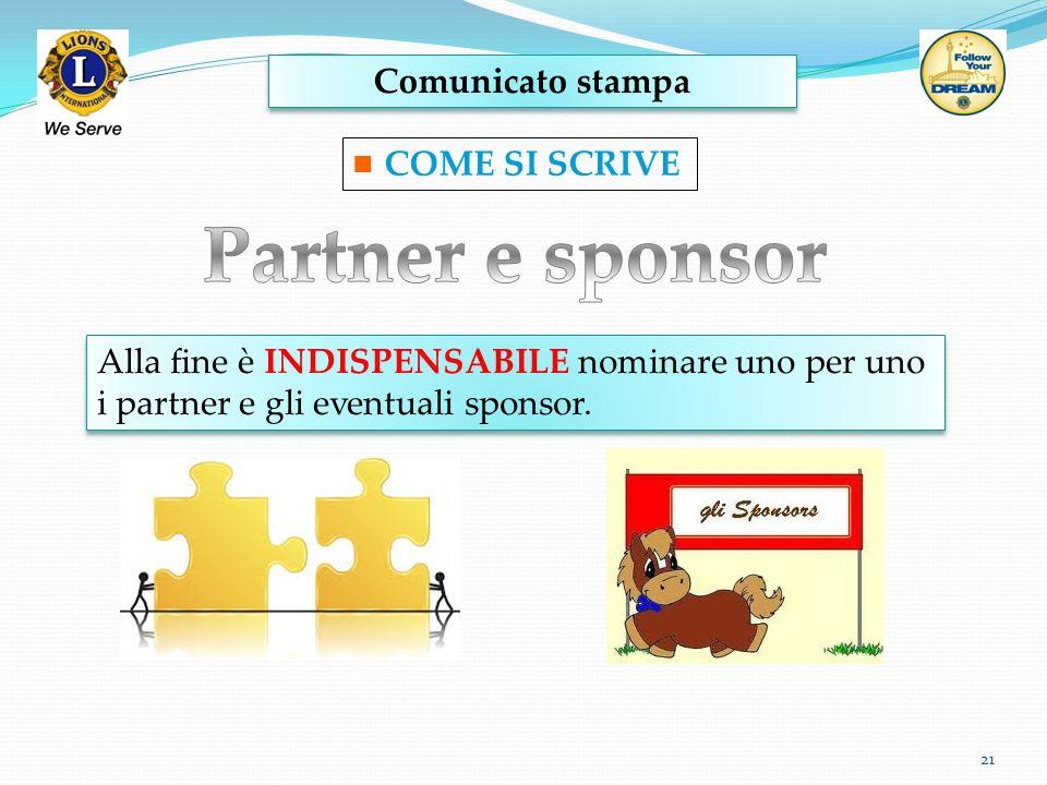 Comunicato stampa 21 COME SI SCRIVE Alla fine è INDISPENSABILE nominare uno per uno i partner e gli eventuali sponsor. Alla fine è INDISPENSABILE nomi