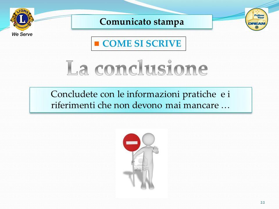 Comunicato stampa 22 COME SI SCRIVE Concludete con le informazioni pratiche e i riferimenti che non devono mai mancare … Concludete con le informazion