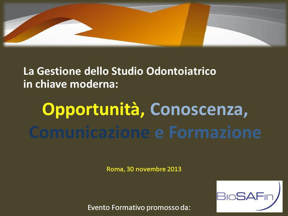Opportunità, Conoscenza, Comunicazione e Formazione La Gestione dello Studio Odontoiatrico in chiave moderna: Roma, 30 novembre 2013 Evento Formativo