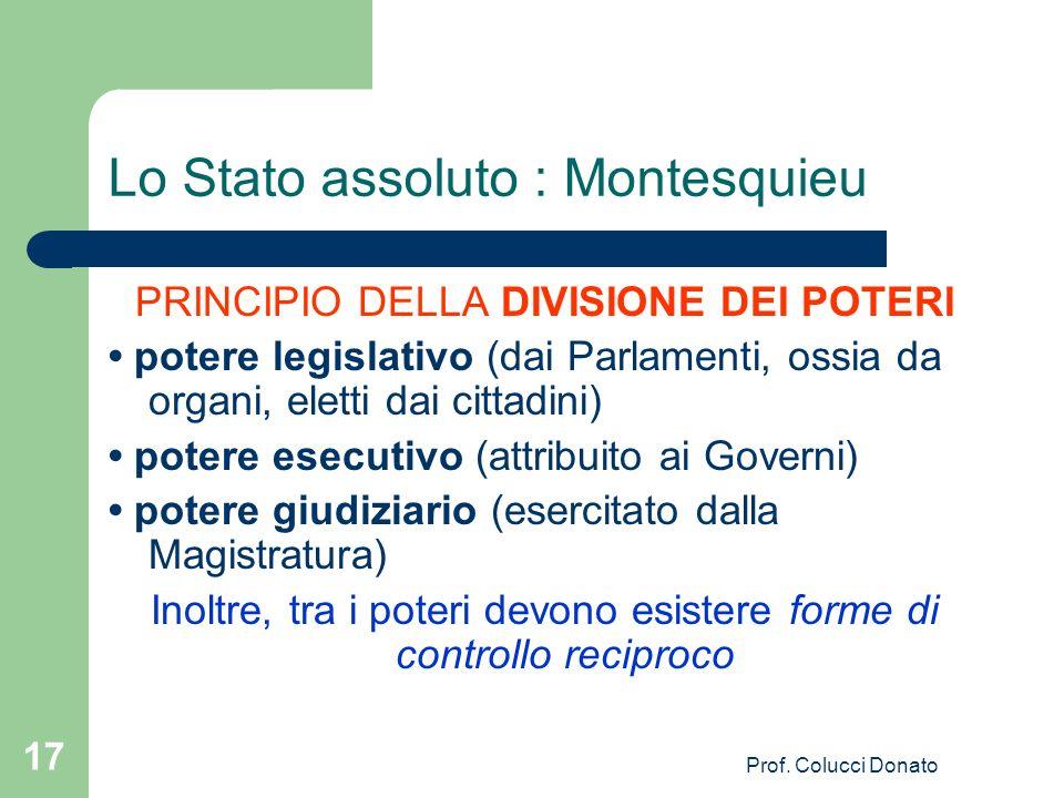 PRINCIPIO DELLA DIVISIONE DEI POTERI potere legislativo (dai Parlamenti, ossia da organi, eletti dai cittadini) potere esecutivo (attribuito ai Governi) potere giudiziario (esercitato dalla Magistratura) Inoltre, tra i poteri devono esistere forme di controllo reciproco Lo Stato assoluto : Montesquieu 17 Prof.