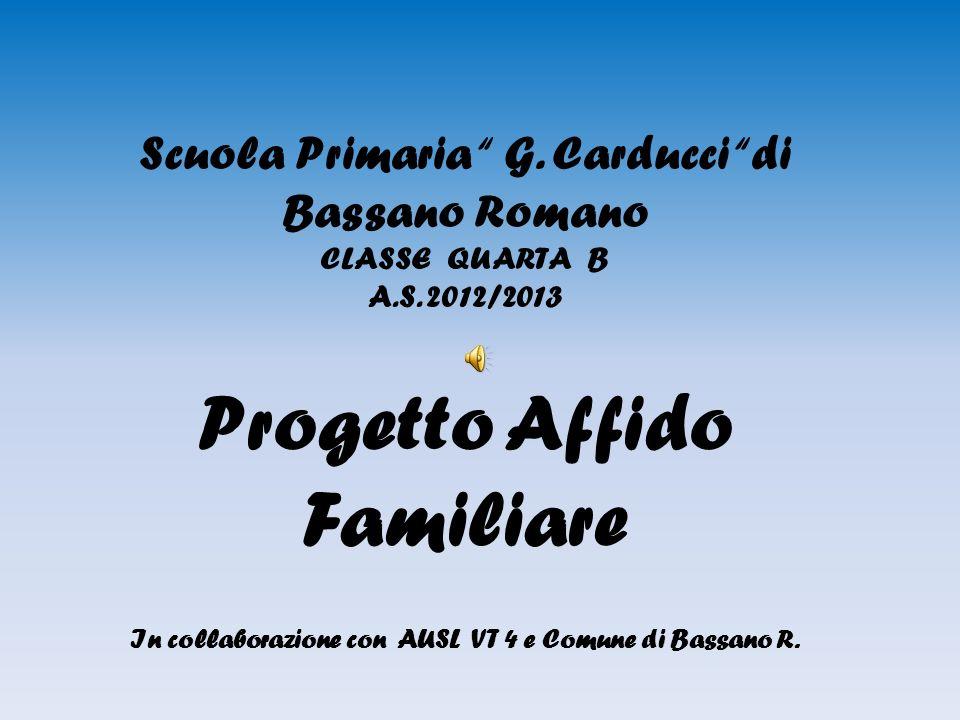 Scuola Primaria G. Carducci di Bassano Romano CLASSE QUARTA B A.S. 2012/2013 Progetto Affido Familiare In collaborazione con AUSL VT 4 e Comune di Bas
