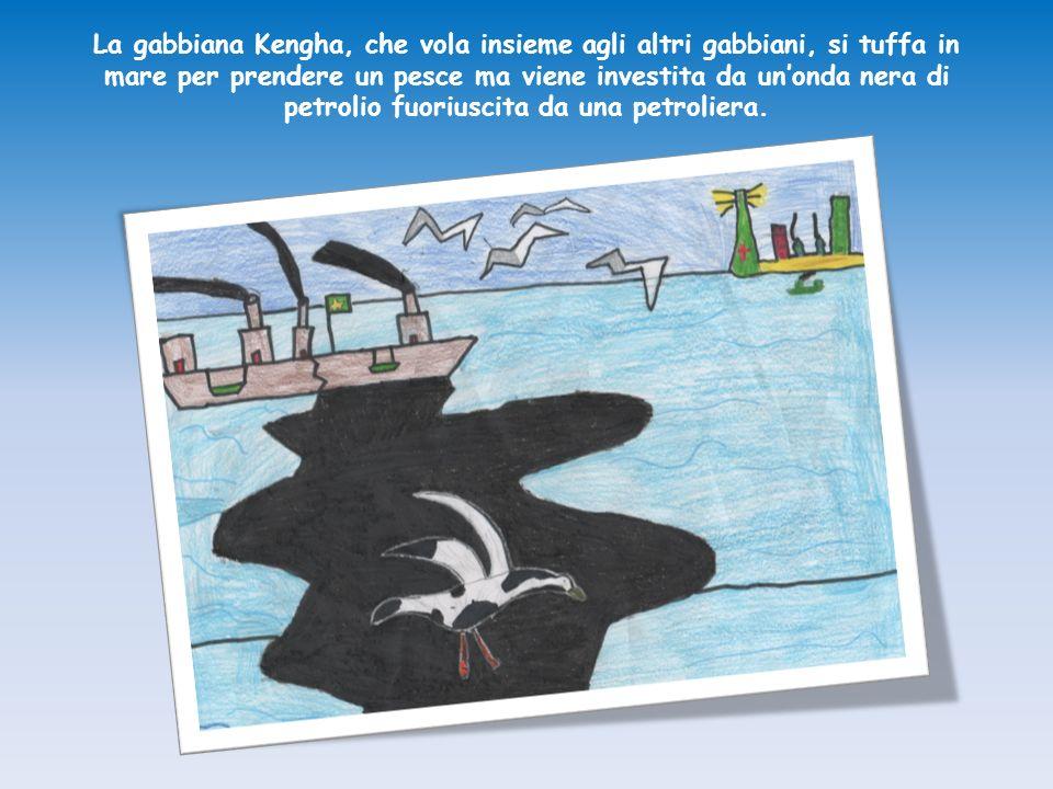 La gabbiana Kengha, che vola insieme agli altri gabbiani, si tuffa in mare per prendere un pesce ma viene investita da unonda nera di petrolio fuorius