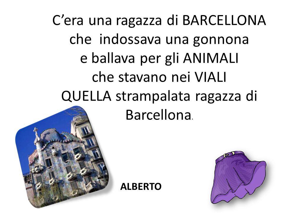 Cera una ragazza di BARCELLONA che indossava una gonnona e ballava per gli ANIMALI che stavano nei VIALI QUELLA strampalata ragazza di Barcellona. ALB
