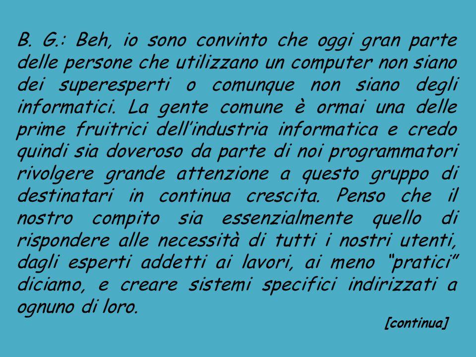 B. G.: Beh, io sono convinto che oggi gran parte delle persone che utilizzano un computer non siano dei superesperti o comunque non siano degli inform