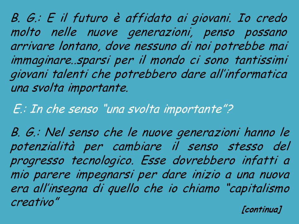 B. G.: E il futuro è affidato ai giovani. Io credo molto nelle nuove generazioni, penso possano arrivare lontano, dove nessuno di noi potrebbe mai imm