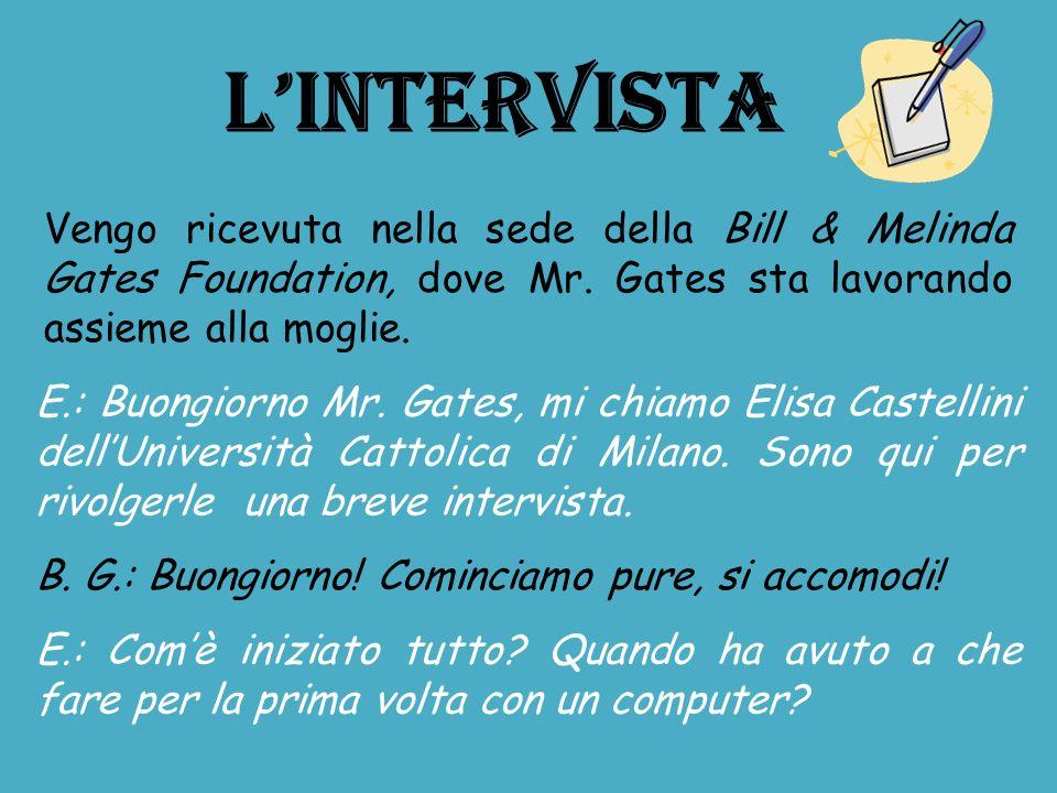 LINTERVISTA Vengo ricevuta nella sede della Bill & Melinda Gates Foundation, dove Mr. Gates sta lavorando assieme alla moglie. B. G.: Buongiorno! Comi