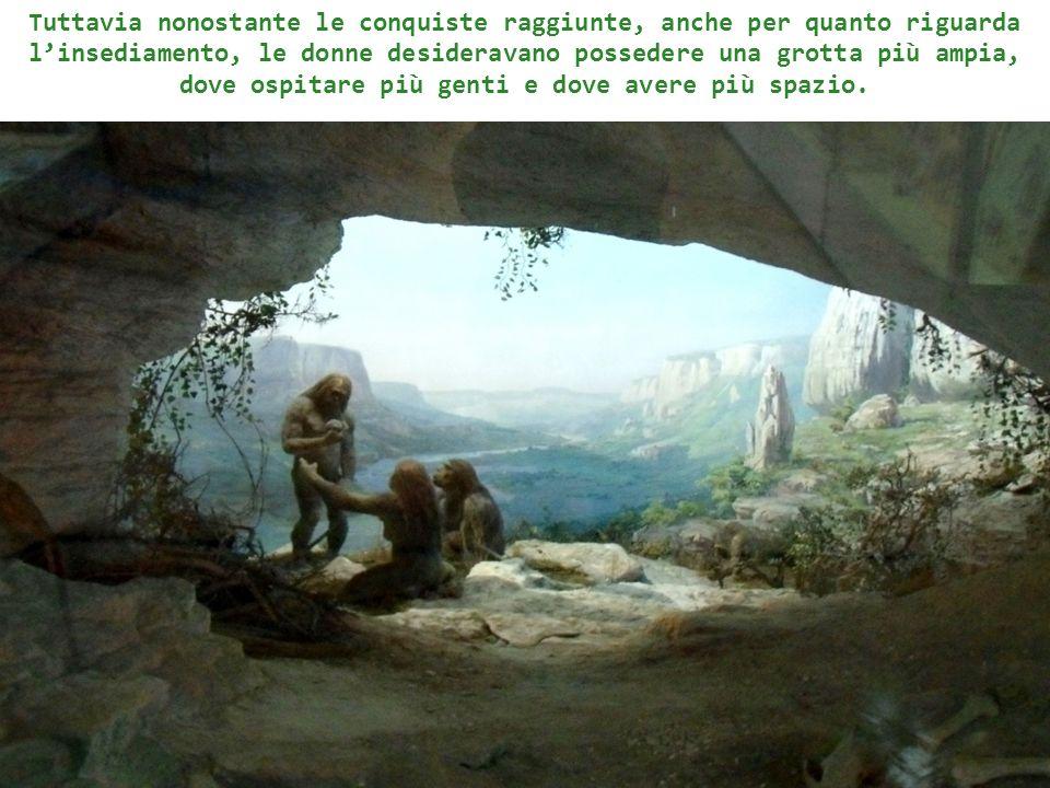 Tuttavia nonostante le conquiste raggiunte, anche per quanto riguarda linsediamento, le donne desideravano possedere una grotta più ampia, dove ospita