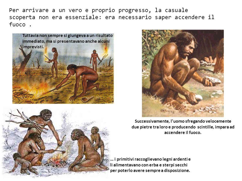 Per arrivare a un vero e proprio progresso, la casuale scoperta non era essenziale: era necessario saper accendere il fuoco. Tuttavia non sempre si gi
