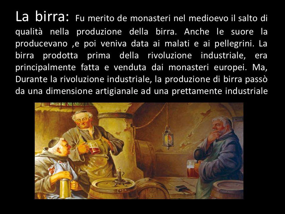 La birra: Fu merito de monasteri nel medioevo il salto di qualità nella produzione della birra. Anche le suore la producevano,e poi veniva data ai mal