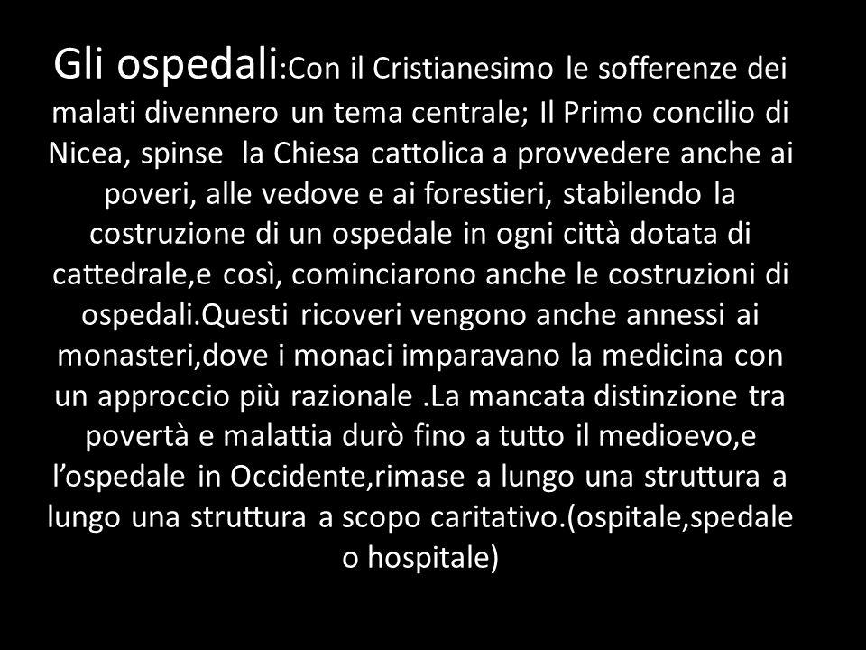 Gli ospedali :Con il Cristianesimo le sofferenze dei malati divennero un tema centrale; Il Primo concilio di Nicea, spinse la Chiesa cattolica a provv