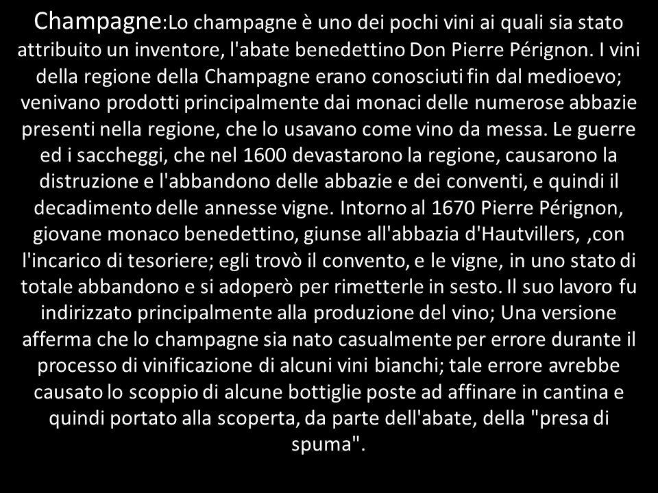 Champagne :Lo champagne è uno dei pochi vini ai quali sia stato attribuito un inventore, l'abate benedettino Don Pierre Pérignon. I vini della regione