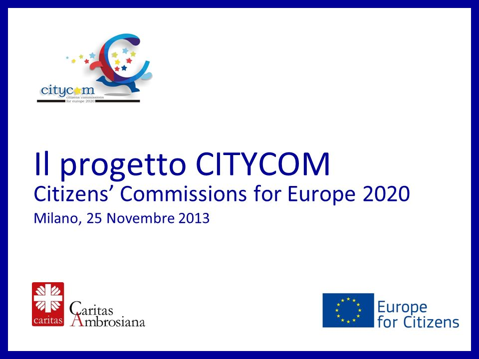 Il progetto CITYCOM Citizens Commissions for Europe 2020 Milano, 25 Novembre 2013