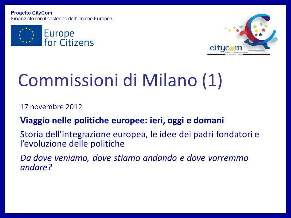 Commissioni di Milano (1) Progetto CityCom Finanziato con il sostegno dellUnione Europea 17 novembre 2012 Viaggio nelle politiche europee: ieri, oggi e domani Storia dellintegrazione europea, le idee dei padri fondatori e levoluzione delle politiche Da dove veniamo, dove stiamo andando e dove vorremmo andare