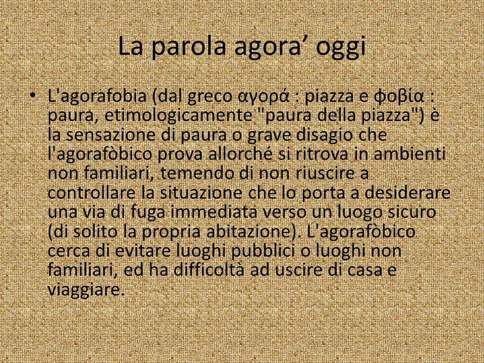La parola agora oggi L'agorafobia (dal greco αγορά : piazza e φοβία : paura, etimologicamente
