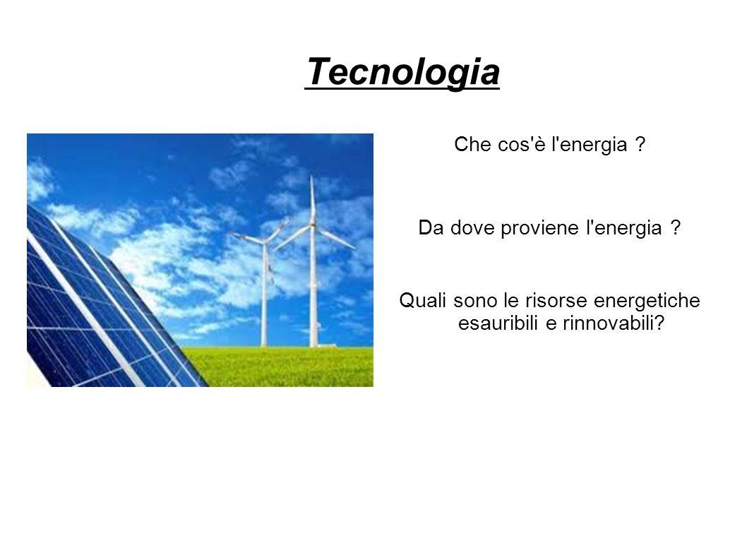 Tecnologia Che cos'è l'energia ? Da dove proviene l'energia ? Quali sono le risorse energetiche esauribili e rinnovabili?
