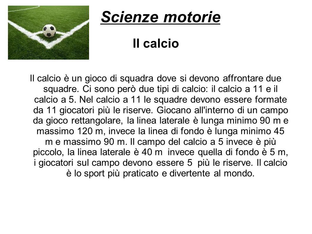 Scienze motorie Il calcio Il calcio è un gioco di squadra dove si devono affrontare due squadre. Ci sono però due tipi di calcio: il calcio a 11 e il