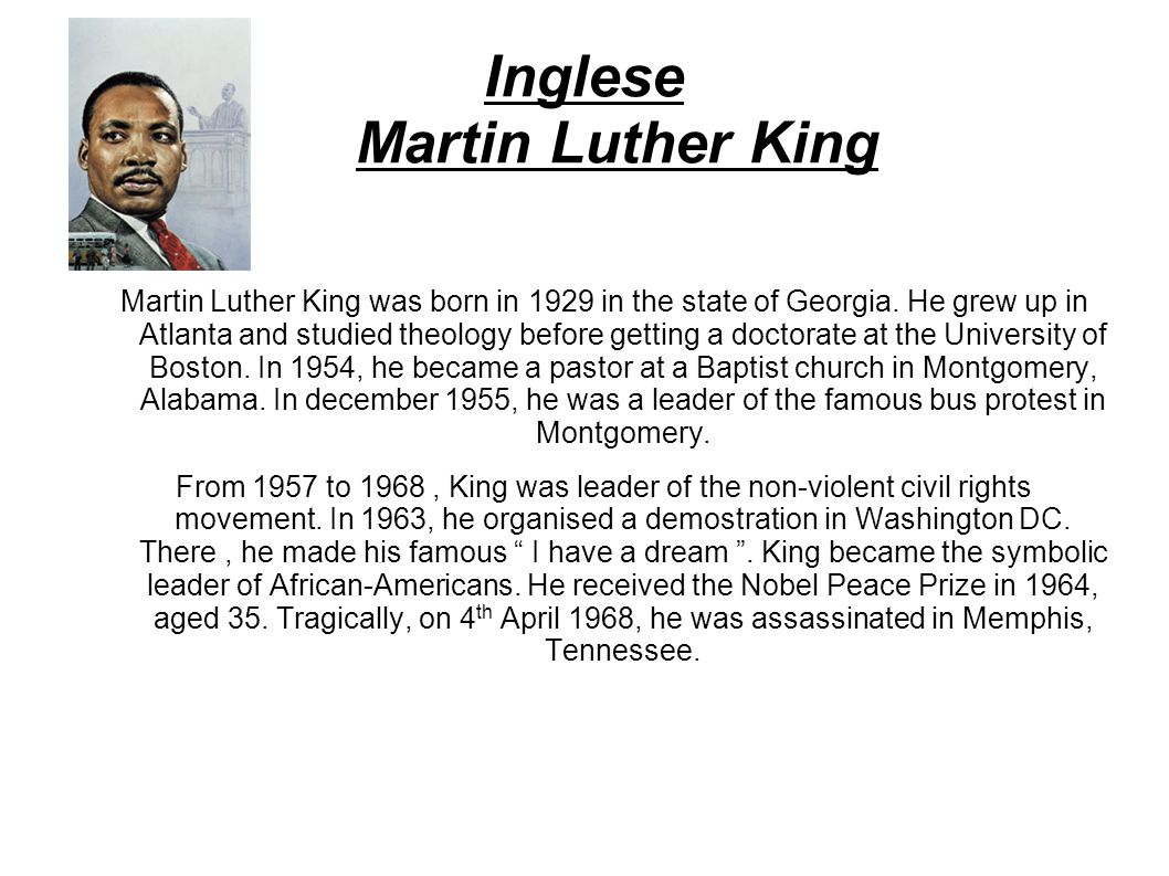 Inglese Martin Luther King Martin Luther King was born in 1929 in the state of Georgia. He grew up in Atlanta and studied theology before getting a do