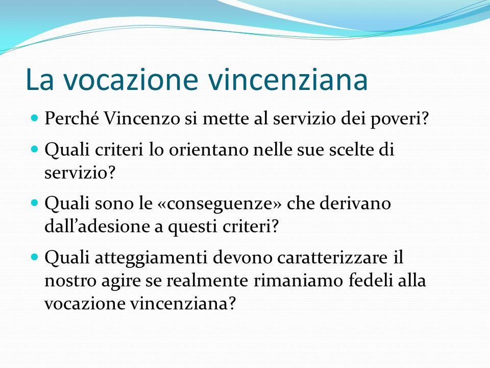 La vocazione vincenziana Perché Vincenzo si mette al servizio dei poveri? Quali criteri lo orientano nelle sue scelte di servizio? Quali sono le «cons