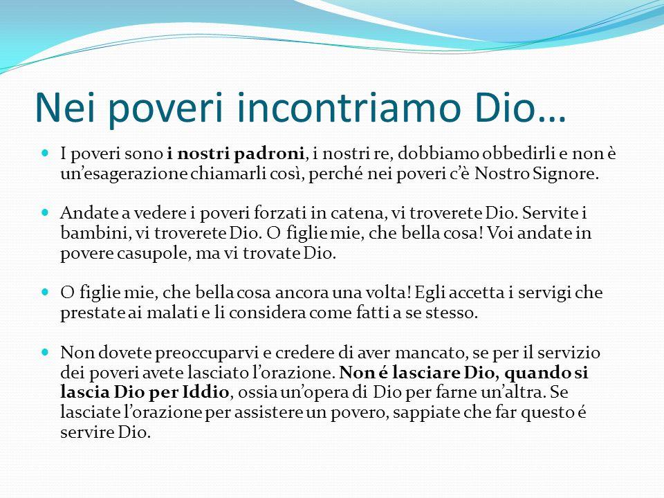 Nei poveri incontriamo Dio… I poveri sono i nostri padroni, i nostri re, dobbiamo obbedirli e non è unesagerazione chiamarli così, perché nei poveri c