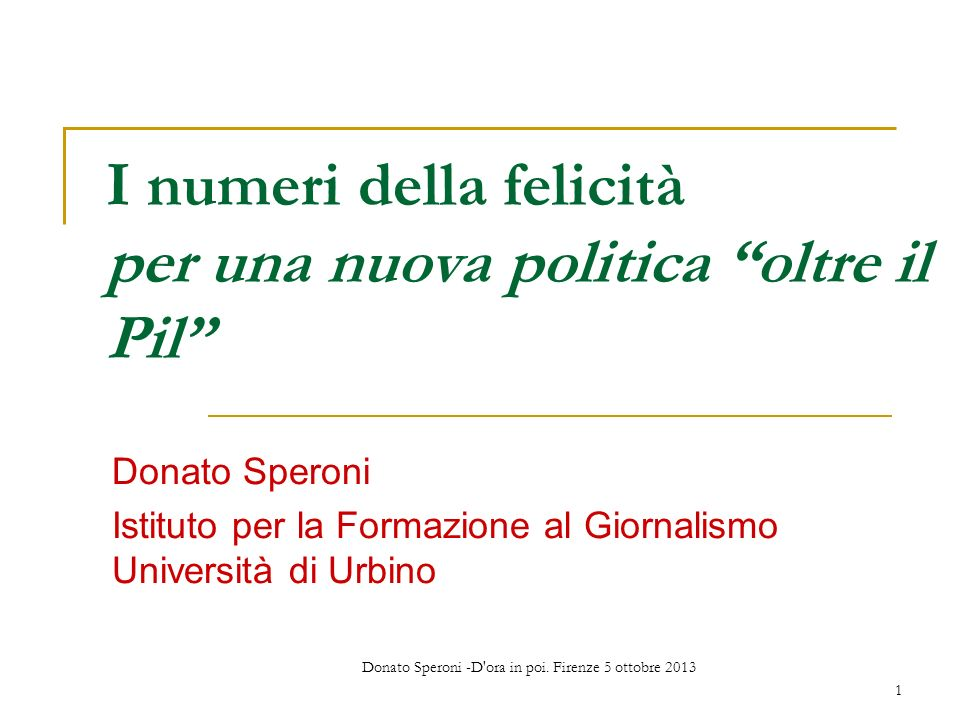 Donato Speroni -D'ora in poi. Firenze 5 ottobre 2013 1 I numeri della felicità per una nuova politica oltre il Pil Donato Speroni Istituto per la Form