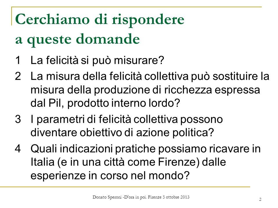 Donato Speroni -D'ora in poi. Firenze 5 ottobre 2013 2 Cerchiamo di rispondere a queste domande 1La felicità si può misurare? 2La misura della felicit