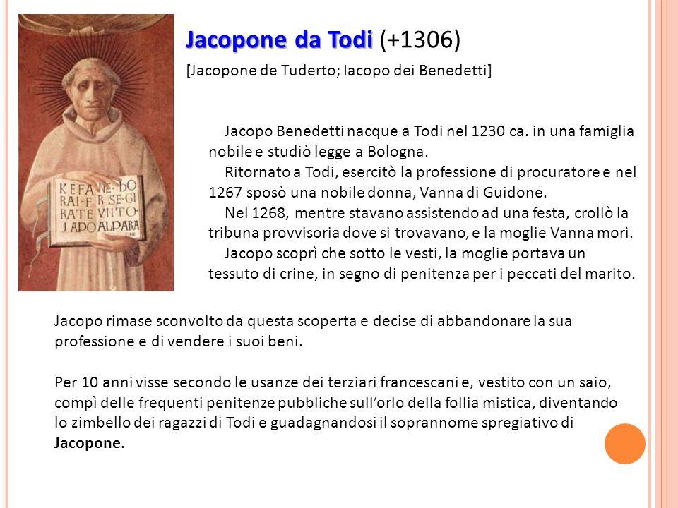Jacopone da Todi Jacopone da Todi (+1306) [Jacopone de Tuderto; Iacopo dei Benedetti] Jacopo Benedetti nacque a Todi nel 1230 ca. in una famiglia nobi