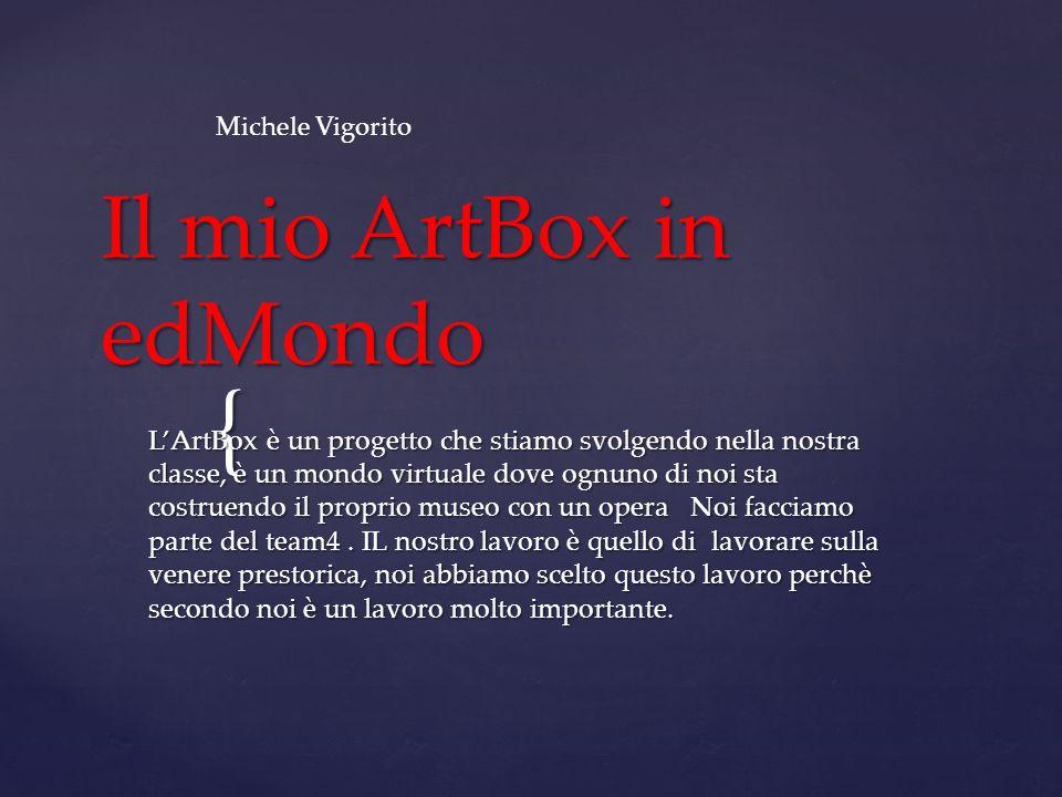 { Il mio ArtBox in edMondo LArtBox è un progetto che stiamo svolgendo nella nostra classe, è un mondo virtuale dove ognuno di noi sta costruendo il proprio museo con un opera Noi facciamo parte del team4.