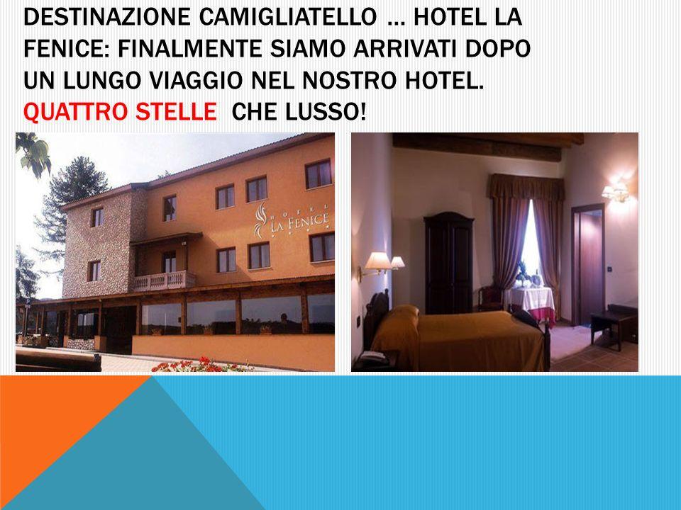DESTINAZIONE CAMIGLIATELLO … HOTEL LA FENICE: FINALMENTE SIAMO ARRIVATI DOPO UN LUNGO VIAGGIO NEL NOSTRO HOTEL. QUATTRO STELLE CHE LUSSO!