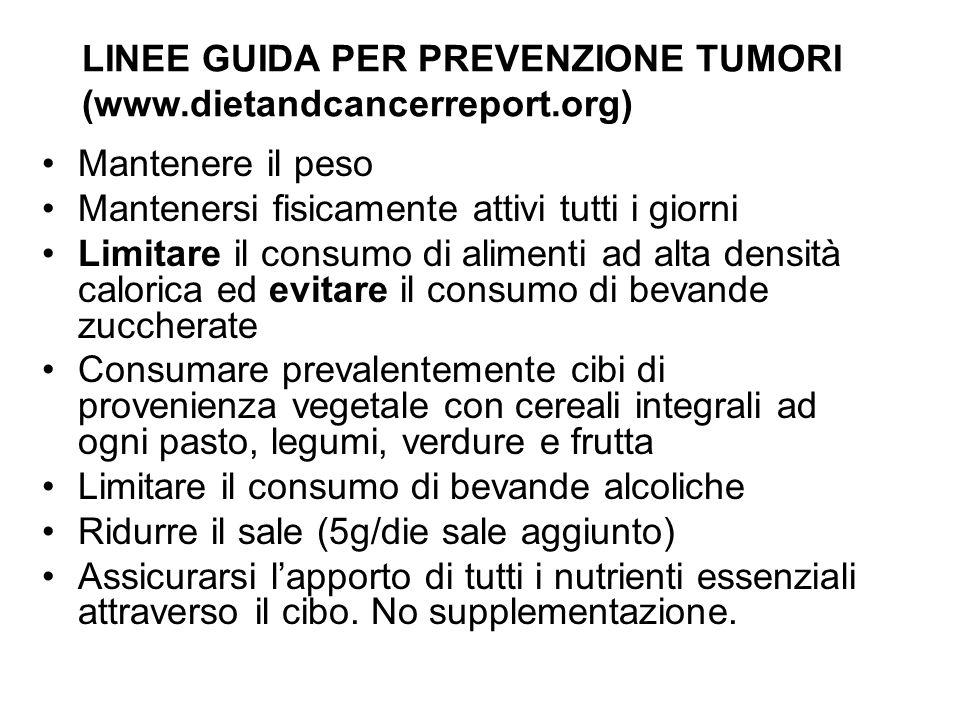 LINEE GUIDA PER PREVENZIONE TUMORI (www.dietandcancerreport.org) Mantenere il peso Mantenersi fisicamente attivi tutti i giorni Limitare il consumo di