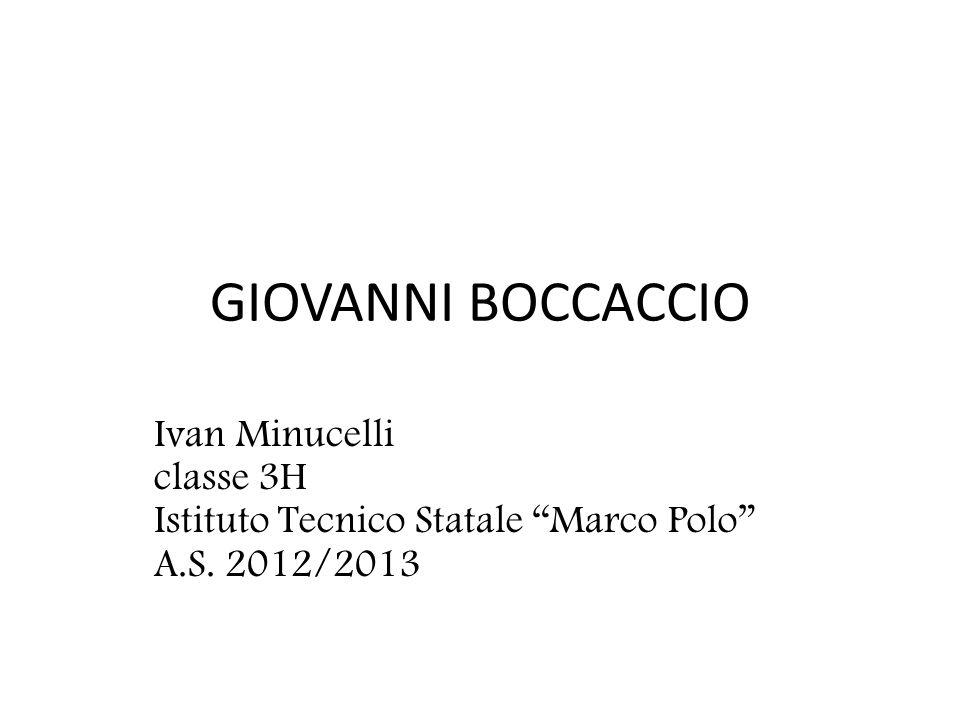 GIOVANNI BOCCACCIO Ivan Minucelli classe 3H Istituto Tecnico Statale Marco Polo A.S. 2012/2013