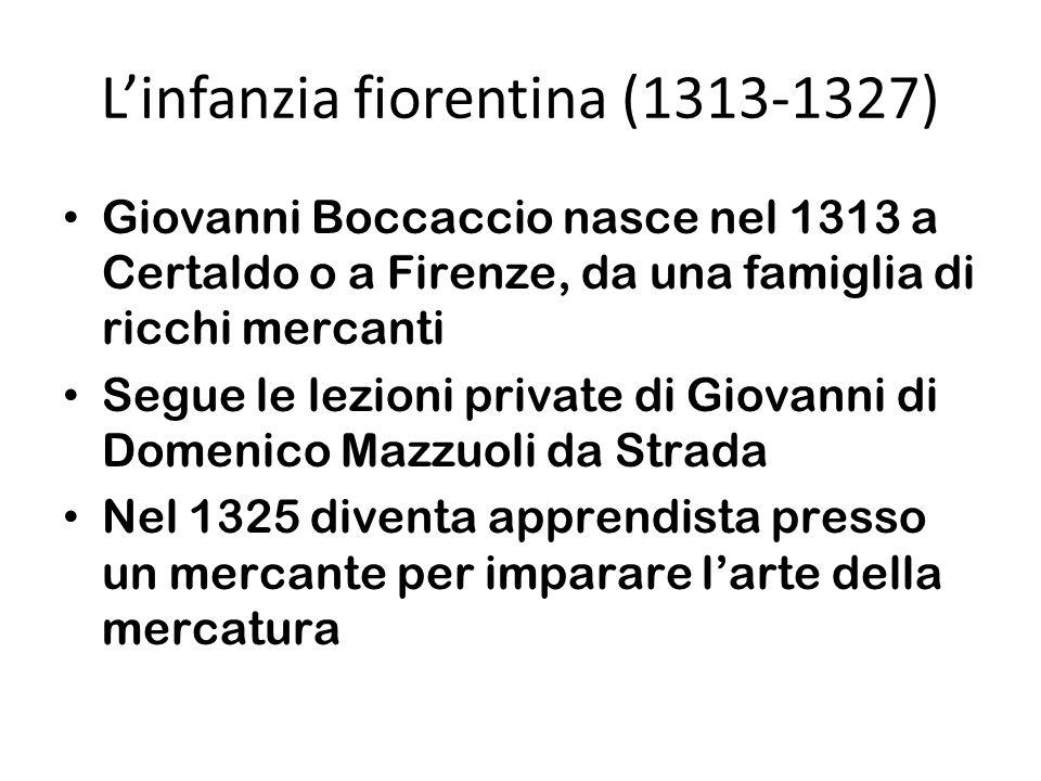 Linfanzia fiorentina (1313-1327) Giovanni Boccaccio nasce nel 1313 a Certaldo o a Firenze, da una famiglia di ricchi mercanti Segue le lezioni private di Giovanni di Domenico Mazzuoli da Strada Nel 1325 diventa apprendista presso un mercante per imparare larte della mercatura