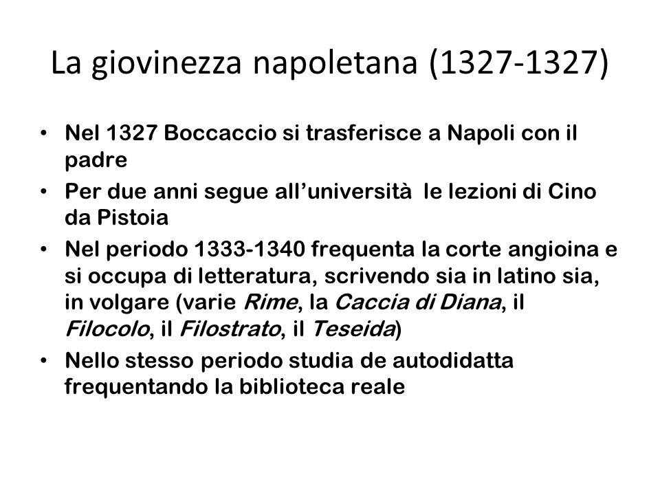 La giovinezza napoletana (1327-1327) Nel 1327 Boccaccio si trasferisce a Napoli con il padre Per due anni segue alluniversità le lezioni di Cino da Pistoia Nel periodo 1333-1340 frequenta la corte angioina e si occupa di letteratura, scrivendo sia in latino sia, in volgare (varie Rime, la Caccia di Diana, il Filocolo, il Filostrato, il Teseida) Nello stesso periodo studia de autodidatta frequentando la biblioteca reale