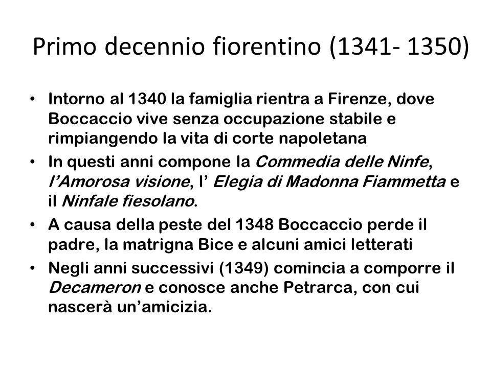 Primo decennio fiorentino (1341- 1350) Intorno al 1340 la famiglia rientra a Firenze, dove Boccaccio vive senza occupazione stabile e rimpiangendo la vita di corte napoletana In questi anni compone la Commedia delle Ninfe, lAmorosa visione, l Elegia di Madonna Fiammetta e il Ninfale fiesolano.