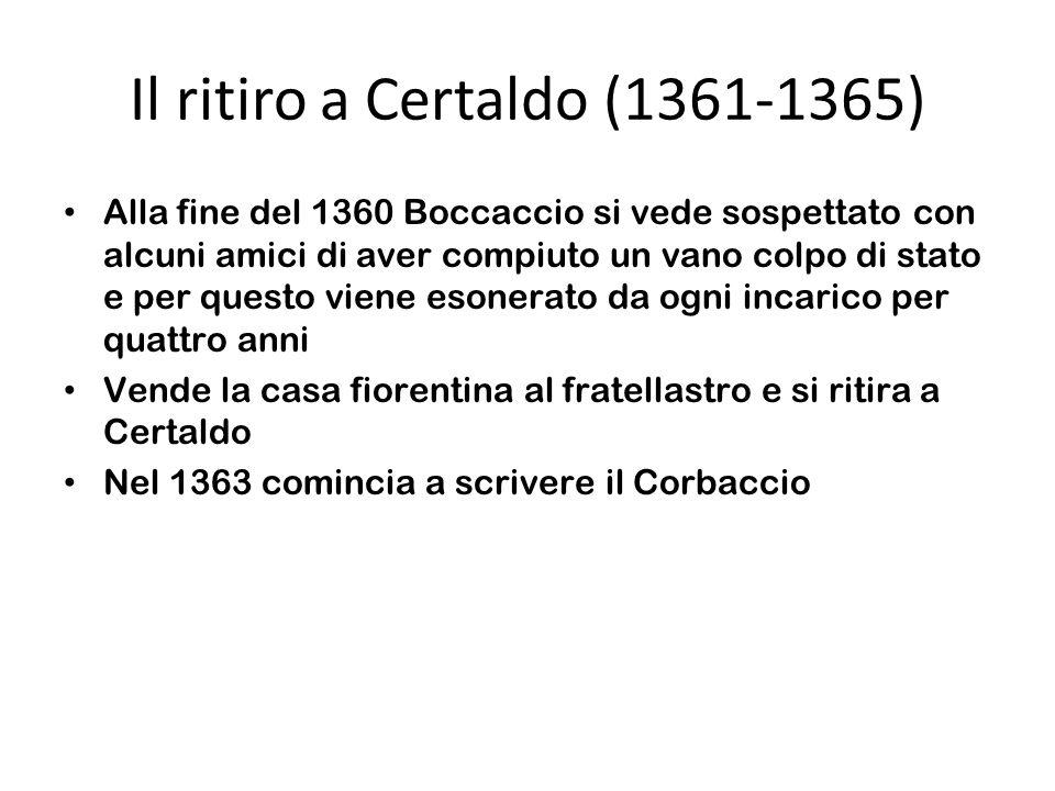 Il ritiro a Certaldo (1361-1365) Alla fine del 1360 Boccaccio si vede sospettato con alcuni amici di aver compiuto un vano colpo di stato e per questo viene esonerato da ogni incarico per quattro anni Vende la casa fiorentina al fratellastro e si ritira a Certaldo Nel 1363 comincia a scrivere il Corbaccio