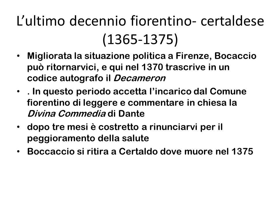 Lultimo decennio fiorentino- certaldese (1365-1375) Migliorata la situazione politica a Firenze, Bocaccio può ritornarvici, e qui nel 1370 trascrive in un codice autografo il Decameron.