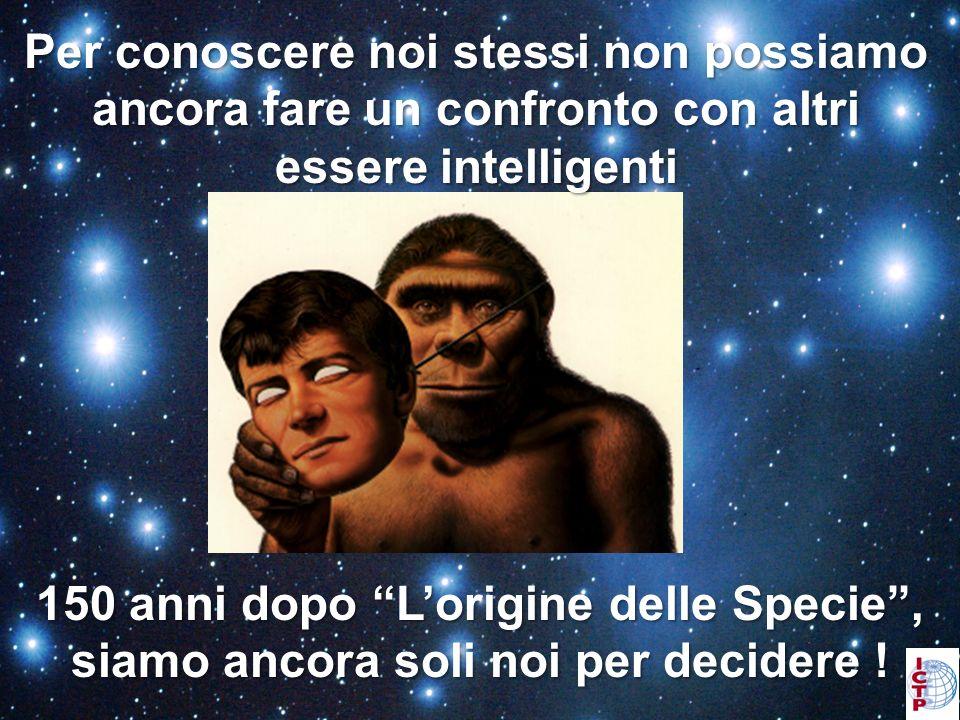 Per conoscere noi stessi non possiamo ancora fare un confronto con altri essere intelligenti 150 anni dopo Lorigine delle Specie, siamo ancora soli noi per decidere !