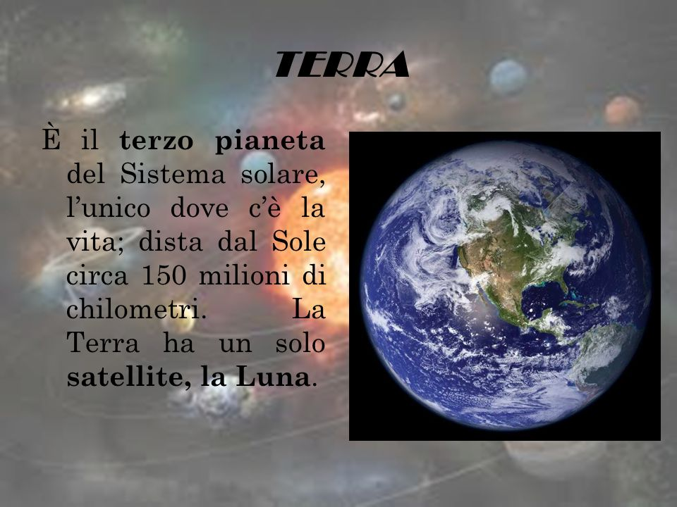 TERRA È il terzo pianeta del Sistema solare, lunico dove cè la vita; dista dal Sole circa 150 milioni di chilometri. La Terra ha un solo satellite, la