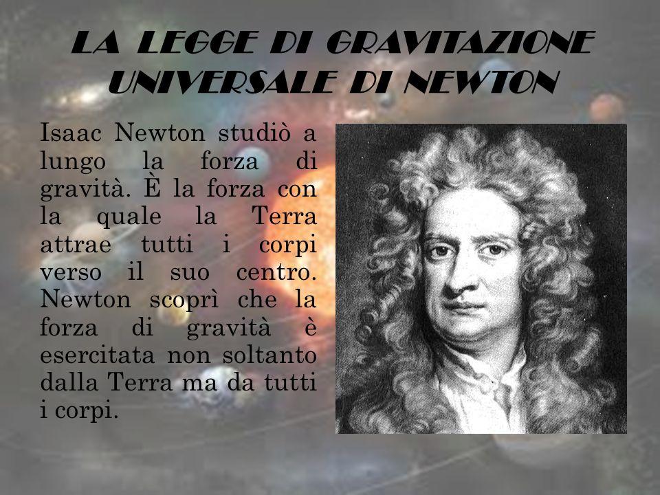 LA LEGGE DI GRAVITAZIONE UNIVERSALE DI NEWTON Isaac Newton studiò a lungo la forza di gravità. È la forza con la quale la Terra attrae tutti i corpi v