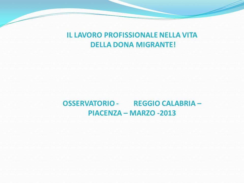 IL LAVORO PROFISSIONALE NELLA VITA DELLA DONA MIGRANTE! OSSERVATORIO - REGGIO CALABRIA – PIACENZA – MARZO -2013