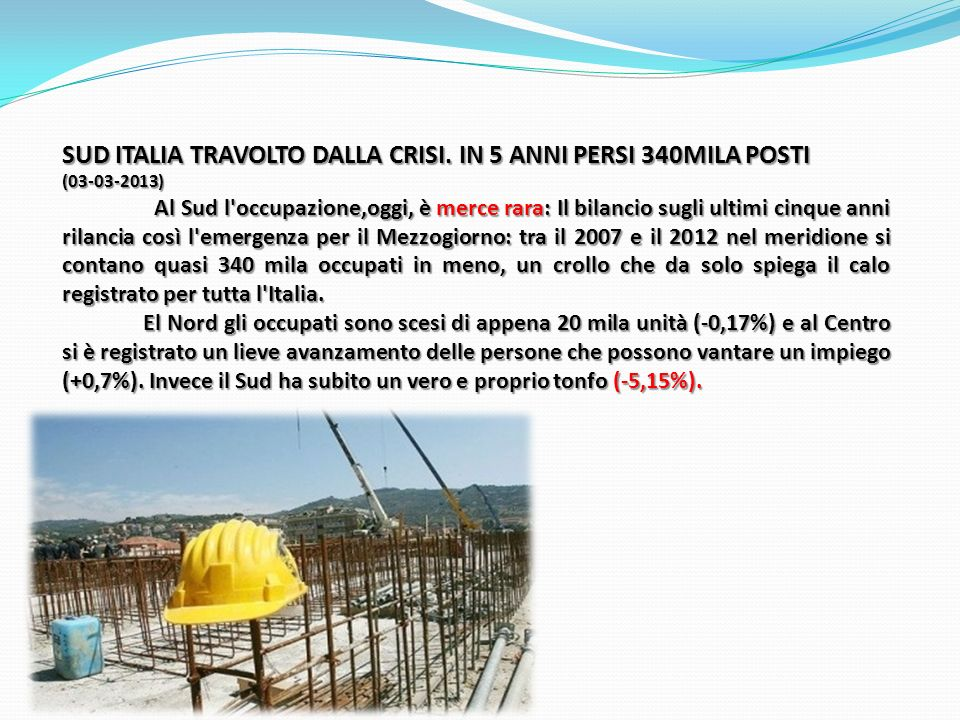 SUD ITALIA TRAVOLTO DALLA CRISI. IN 5 ANNI PERSI 340MILA POSTI (03-03-2013) Al Sud l'occupazione,oggi, è merce rara: Il bilancio sugli ultimi cinque a