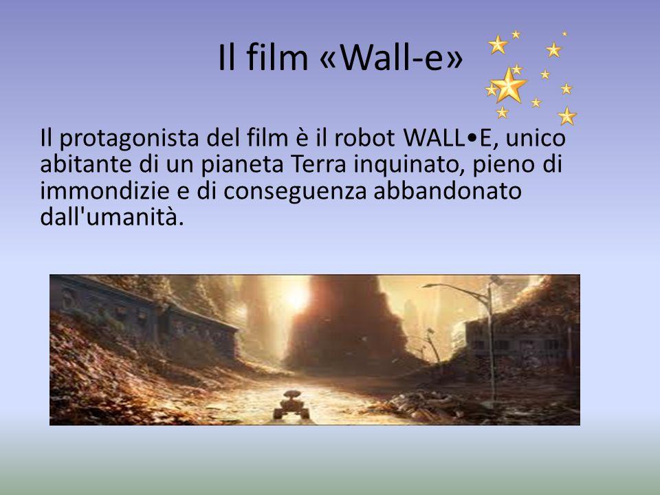 Il film «Wall-e» Il protagonista del film è il robot WALLE, unico abitante di un pianeta Terra inquinato, pieno di immondizie e di conseguenza abbandonato dall umanità.