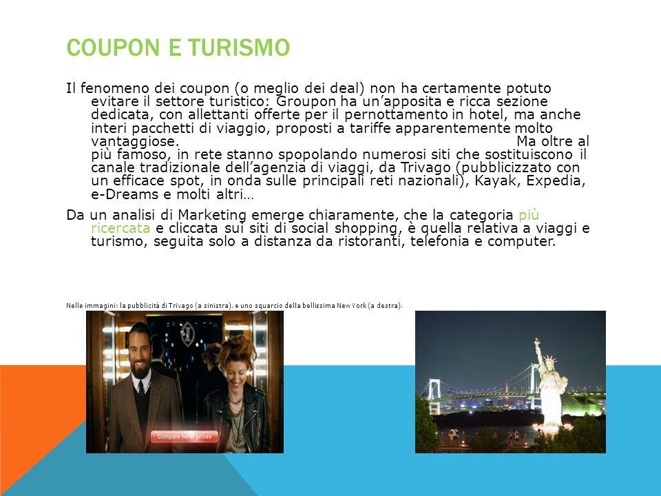COUPON E TURISMO Il fenomeno dei coupon (o meglio dei deal) non ha certamente potuto evitare il settore turistico: Groupon ha unapposita e ricca sezio