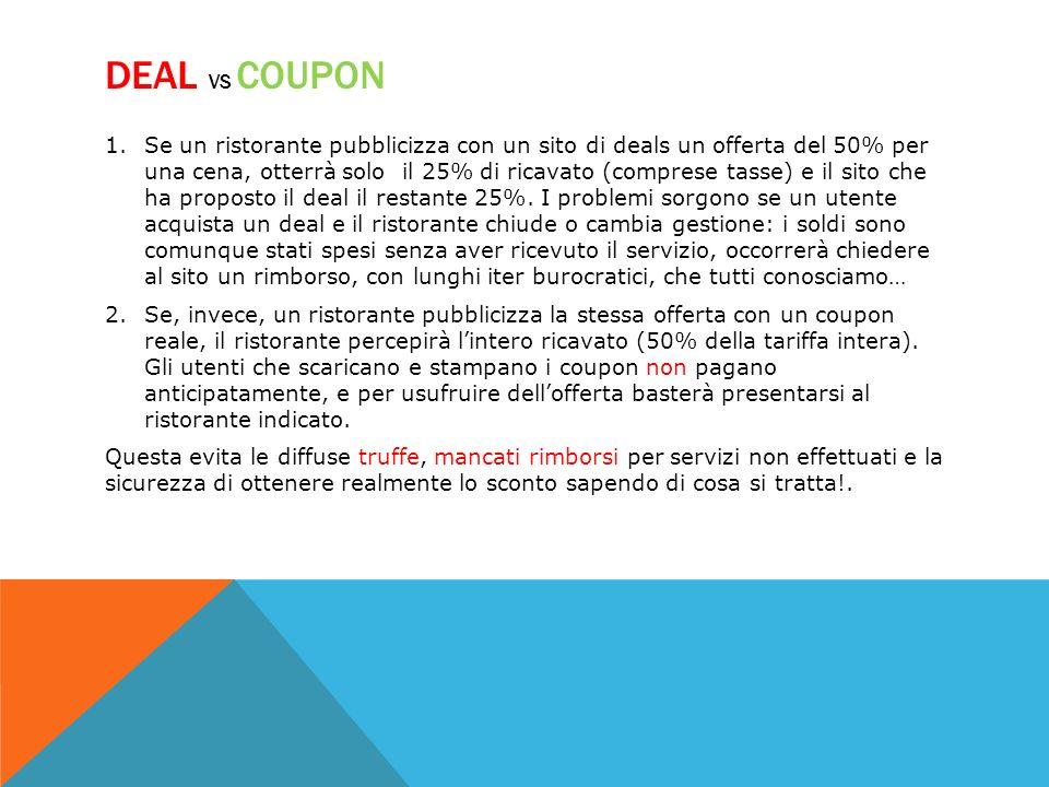 DEAL VS COUPON 1.Se un ristorante pubblicizza con un sito di deals un offerta del 50% per una cena, otterrà solo il 25% di ricavato (comprese tasse) e