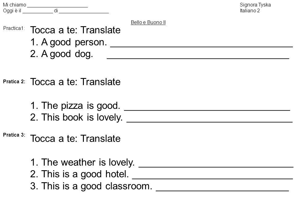 Mi chiamo ______________________Signora Tyska Oggi è il ___________ di __________________Italiano 2 Bello e Buono II Practica1: Pratica 2: Pratica 3: Tocca a te: Translate 1.A good person.