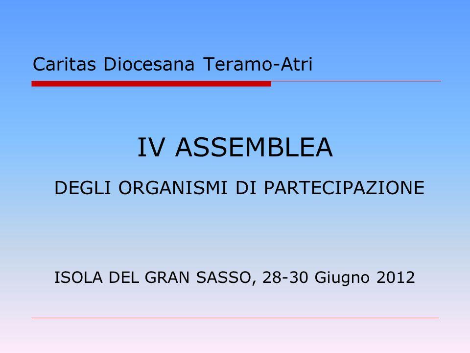 IV ASSEMBLEA DEGLI ORGANISMI DI PARTECIPAZIONE ISOLA DEL GRAN SASSO, 28-30 Giugno 2012 Caritas Diocesana Teramo-Atri