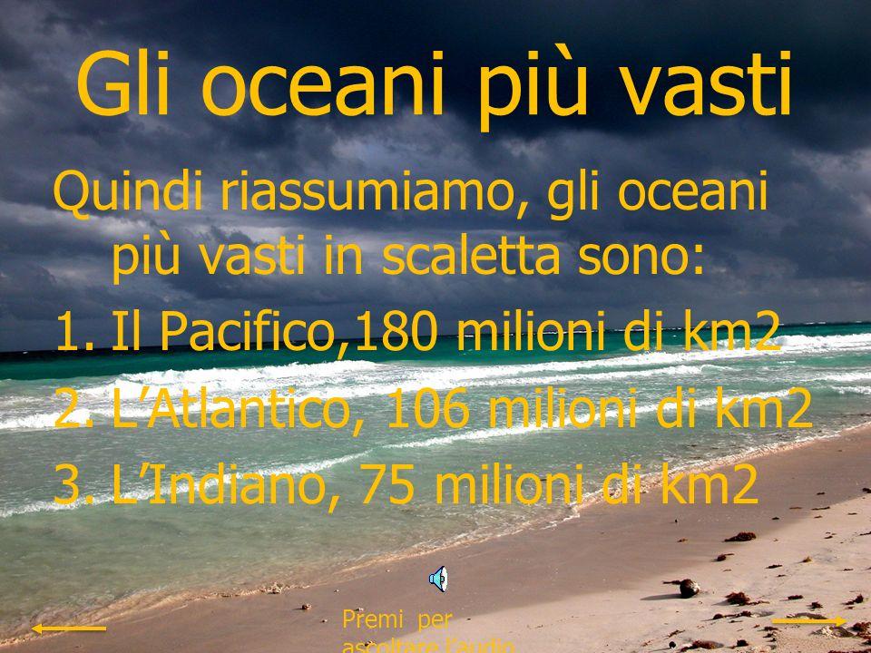 Gli oceani più profondi Quindi riassumiamo, gli oceani più profondi in scaletta sono: 1.Il Pacifico, profondità media:4094m 2.LIndiano, profondità media:3900m 3.LAtlantico, profondità media:3314m Premi per ascoltare laudio