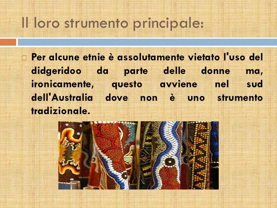 Il loro strumento principale: Per alcune etnie è assolutamente vietato l uso del didgeridoo da parte delle donne ma, ironicamente, questo avviene nel sud dell Australia dove non è uno strumento tradizionale.