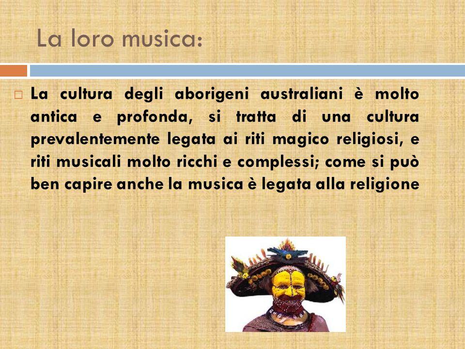 La loro musica: La cultura degli aborigeni australiani è molto antica e profonda, si tratta di una cultura prevalentemente legata ai riti magico religiosi, e riti musicali molto ricchi e complessi; come si può ben capire anche la musica è legata alla religione